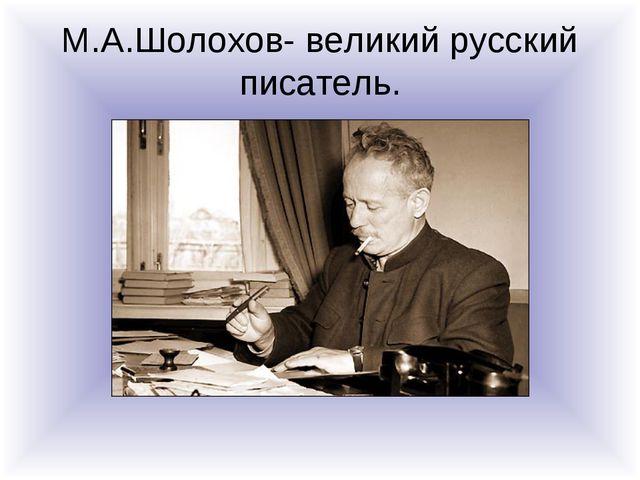 М.А.Шолохов- великий русский писатель.