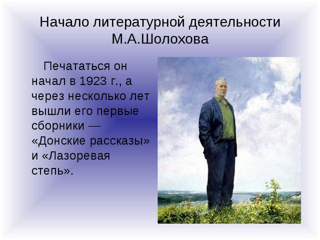 Начало литературной деятельности М.А.Шолохова Печататься он начал в 1923 г.,...
