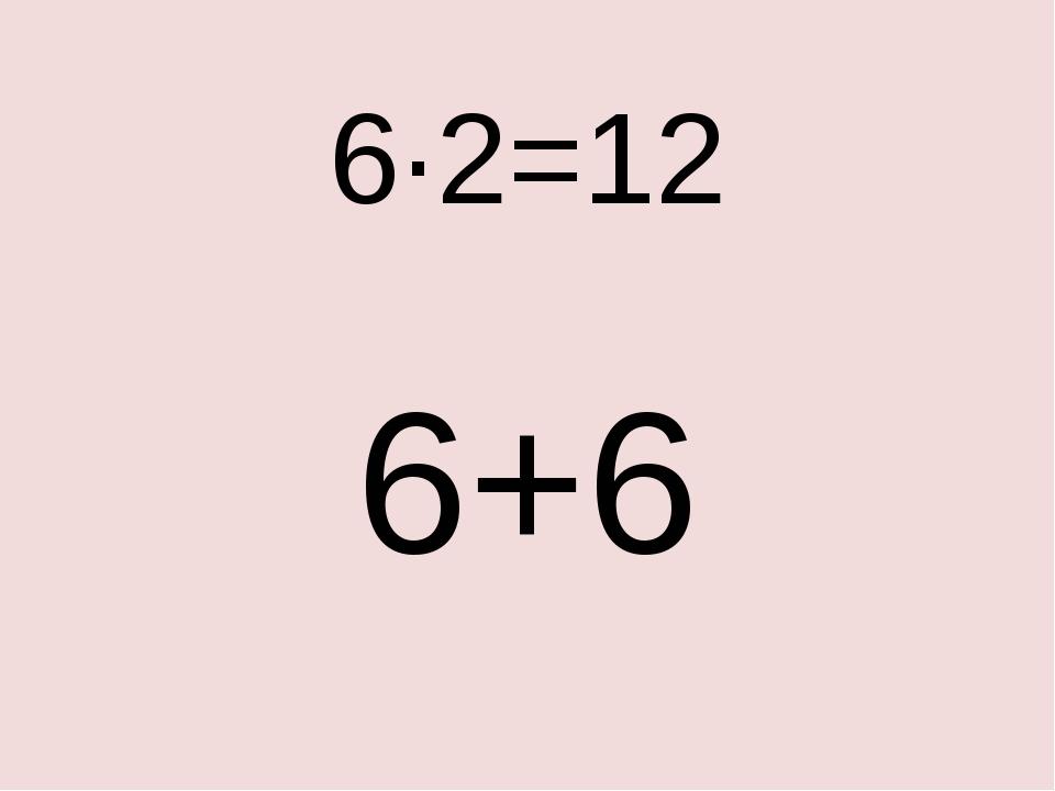 6·2=12 6+6
