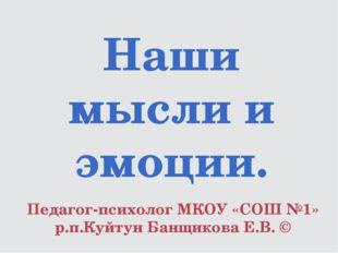 Наши мысли и эмоции. Педагог-психолог МКОУ «СОШ №1» р.п.Куйтун Банщикова Е.В. ©