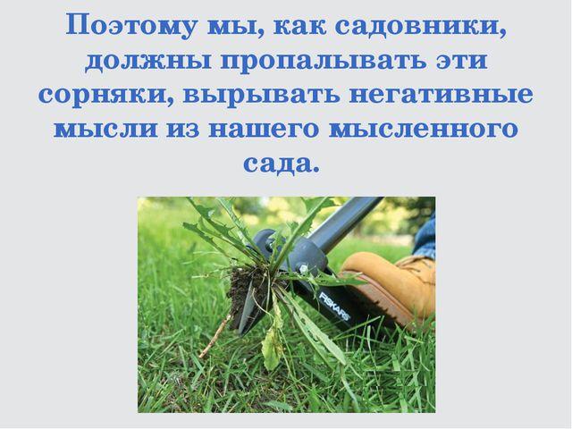 Поэтому мы, как садовники, должны пропалывать эти сорняки, вырывать негативны...