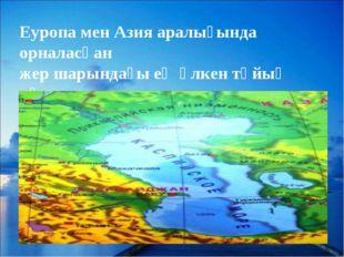 Еуропа мен Азия аралығында орналасқан жер шарындағы ең үлкен тұйық көл.