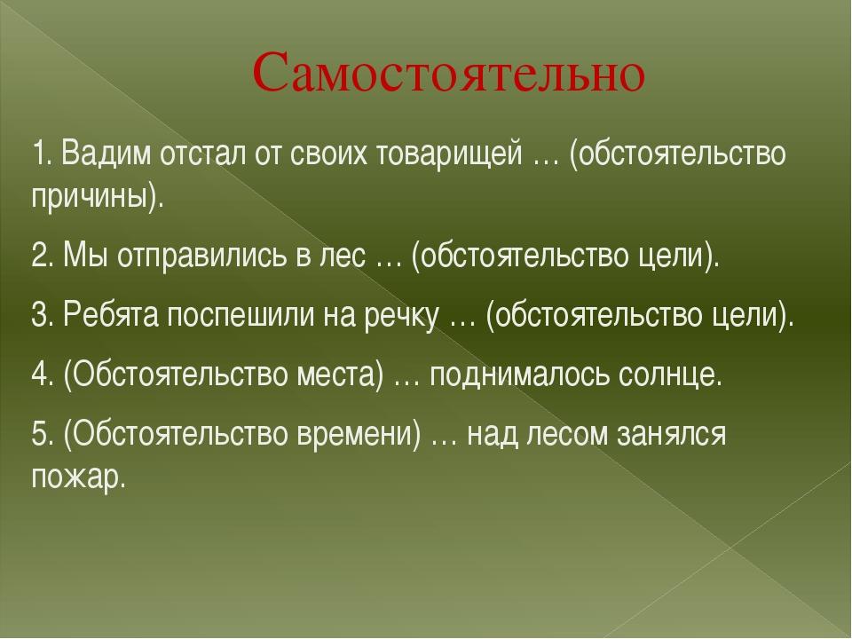 Самостоятельно 1. Вадим отстал от своих товарищей … (обстоятельство причины)....