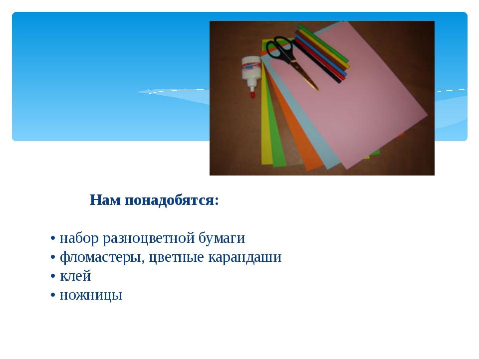 Нам понадобятся: • набор разноцветной бумаги • фломастеры, цветные карандаш...