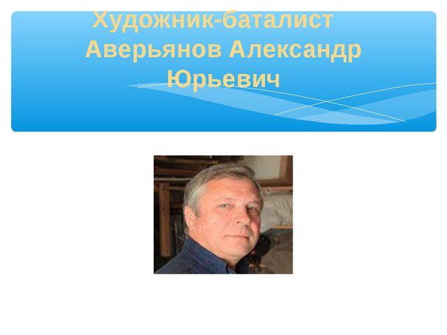 Художник-баталист Аверьянов Александр Юрьевич