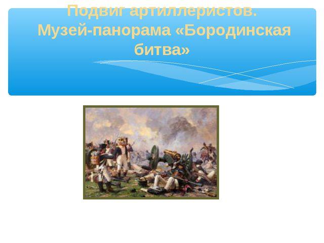 Подвиг артиллеристов. Музей-панорама «Бородинская битва»