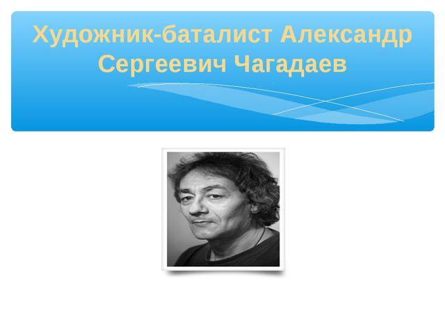 Художник-баталист Александр Сергеевич Чагадаев