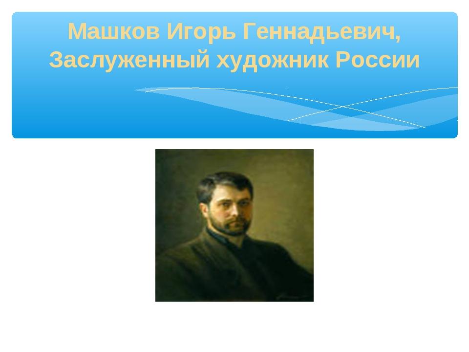 Машков Игорь Геннадьевич, Заслуженный художник России