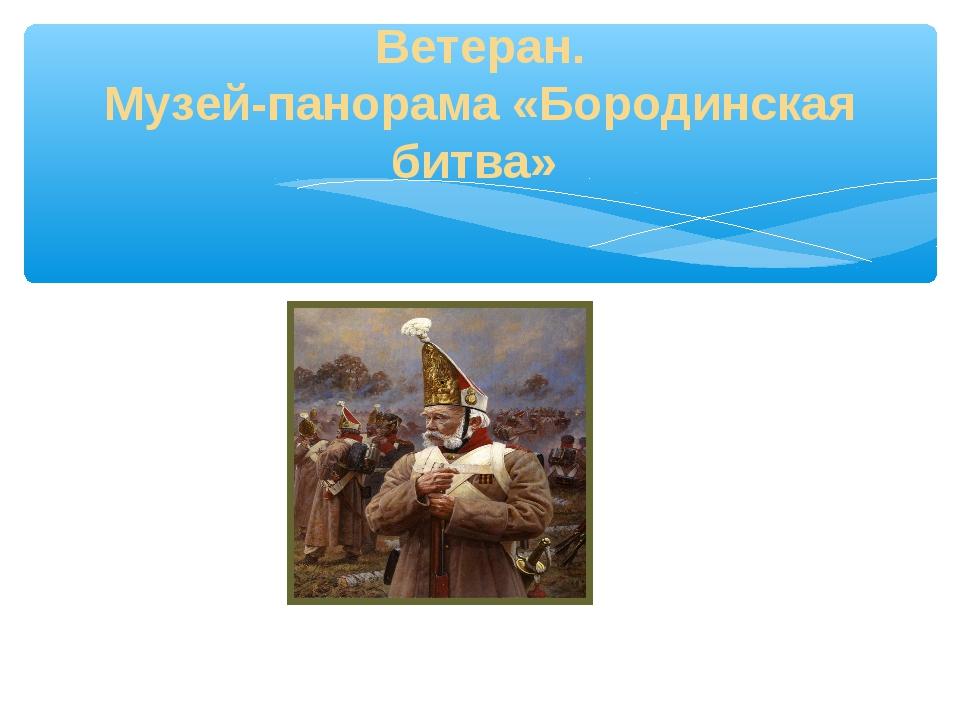 Ветеран. Музей-панорама «Бородинская битва»