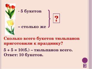 5 букетов – столько же ? Сколько всего букетов тюльпанов приготовили к празд