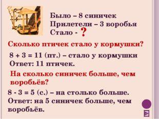 Было – 8 синичек Прилетели – 3 воробья Стало - 8 + 3 = 11 (пт.) – стало у кор
