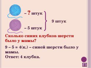 – ? штук – 5 штук 9 штук Сколько синих клубков шерсти было у мамы? 9 – 5 = 4(