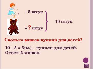 – 5 штук – ? штук 10 штук Сколько мишек купили для детей? 10 – 5 = 5(м.) – ку