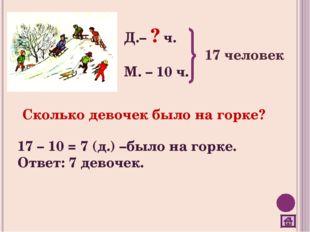 Д.– ? ч. М. – 10 ч. 17 человек Сколько девочек было на горке? 17 – 10 = 7 (д.