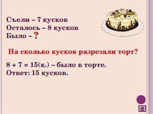 Съели – 7 кусков Осталось – 8 кусков Было – На сколько кусков разрезали торт?