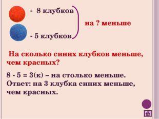 - 8 клубков - 5 клубков на ? меньше На сколько синих клубков меньше, чем крас