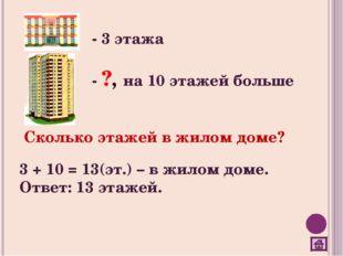 - 3 этажа - ?, на 10 этажей больше Сколько этажей в жилом доме? 3 + 10 = 13(э