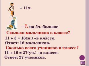 – 11ч. – на 5ч. больше Сколько мальчиков в классе? 11 + 5 = 16(м.) –в классе.