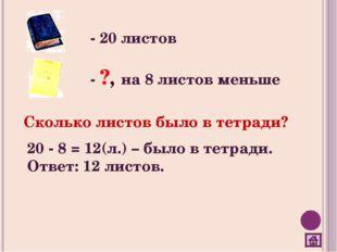 - 20 листов - ?, на 8 листов меньше Сколько листов было в тетради? 20 - 8 = 1