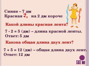 Синяя – 7 дм Красная – на 2 дм короче Какой длины красная лента? 7 - 2 = 5 (д