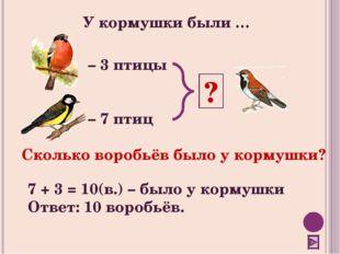 – 3 птицы – 7 птиц У кормушки были … ? Сколько воробьёв было у кормушки? 7 +