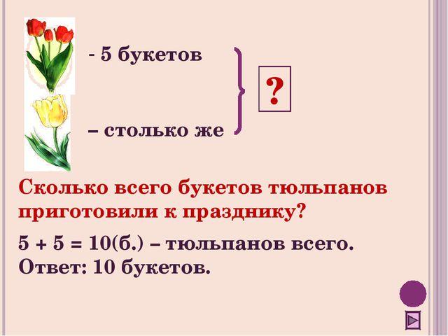 5 букетов – столько же ? Сколько всего букетов тюльпанов приготовили к празд...
