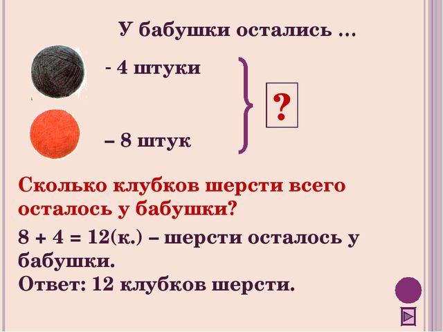 4 штуки – 8 штук ? Сколько клубков шерсти всего осталось у бабушки? 8 + 4 =...