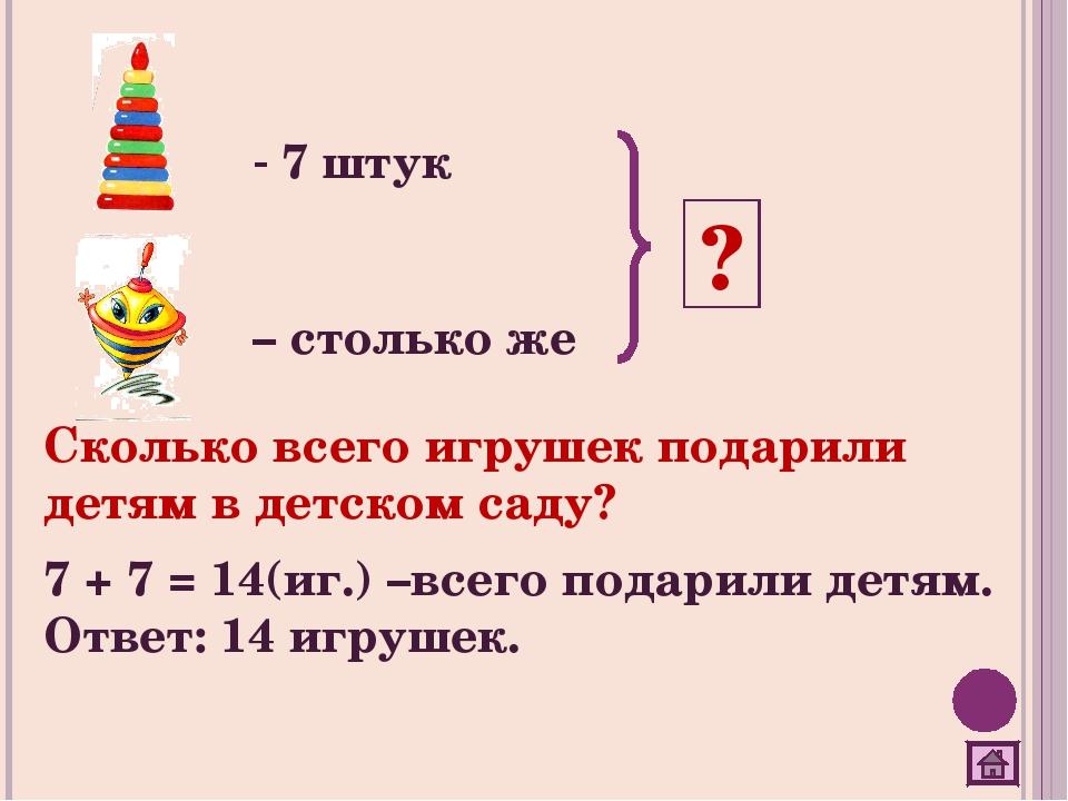 7 штук – столько же ? Сколько всего игрушек подарили детям в детском саду? 7...