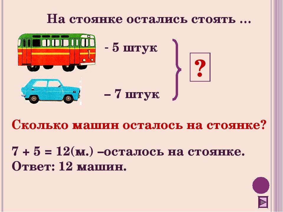 5 штук – 7 штук ? Сколько машин осталось на стоянке? 7 + 5 = 12(м.) –осталос...