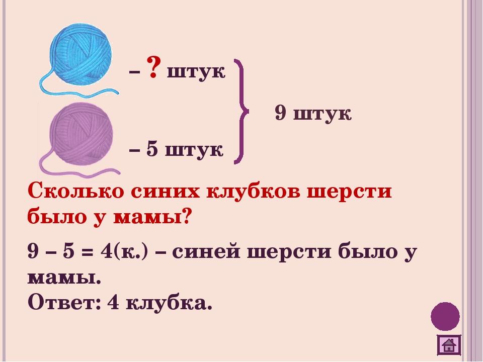 – ? штук – 5 штук 9 штук Сколько синих клубков шерсти было у мамы? 9 – 5 = 4(...