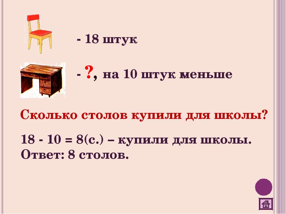 - 18 штук - ?, на 10 штук меньше Сколько столов купили для школы? 18 - 10 = 8...