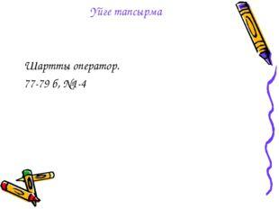 Үйге тапсырма Шартты оператор. 77-79 б, №1-4