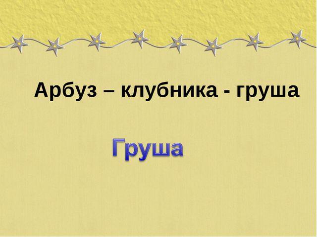 Арбуз – клубника - груша