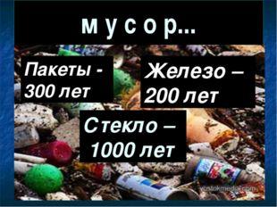 м у с о р... Пакеты - 300 лет Железо – 200 лет Стекло – 1000 лет