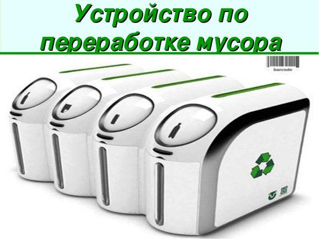 Устройство по переработке мусора