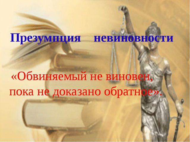Презумпция невиновности «Обвиняемый не виновен, пока не доказано обратное».