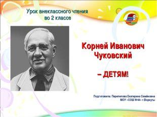 Корней Иванович Чуковский – ДЕТЯМ! Урок внеклассного чтения во 2 классе Подго