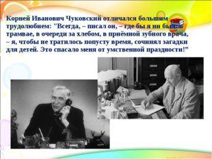 """Корней Иванович Чуковский отличался большим трудолюбием: """"Всегда, – писал он,"""