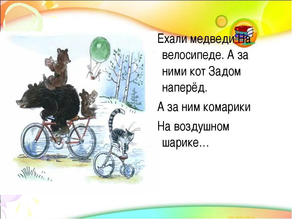 Ехали медведи На велосипеде. А за ними кот Задом наперёд. А за ним комарики...