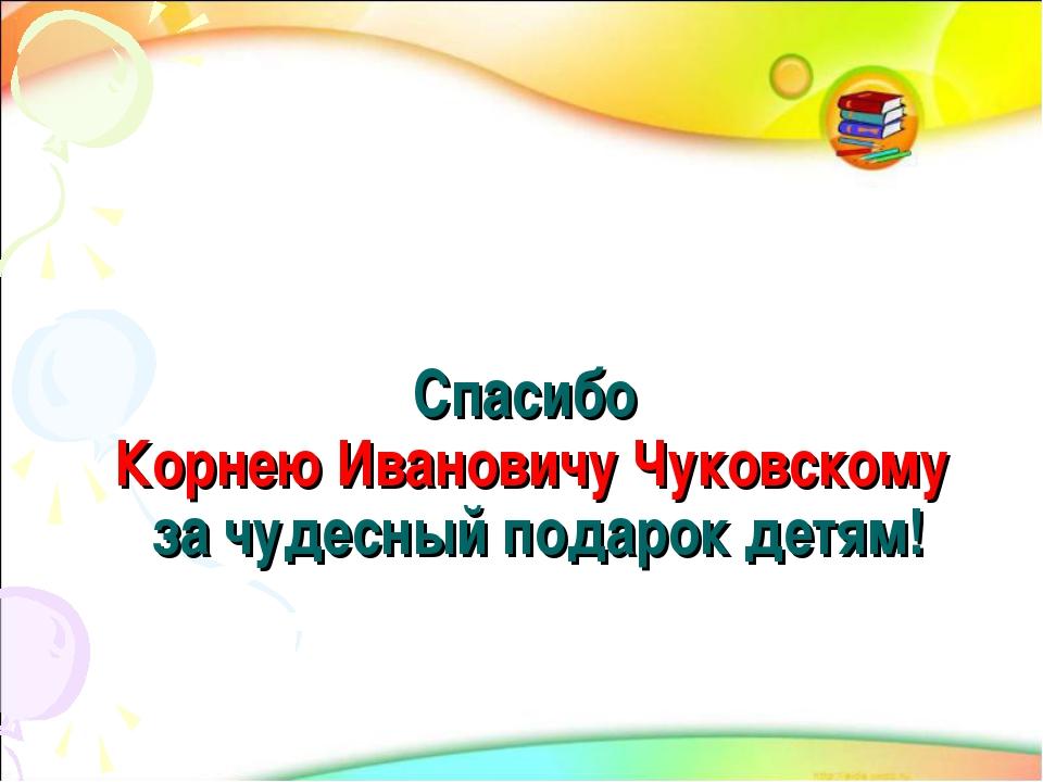 Спасибо Корнею Ивановичу Чуковскому за чудесный подарок детям!