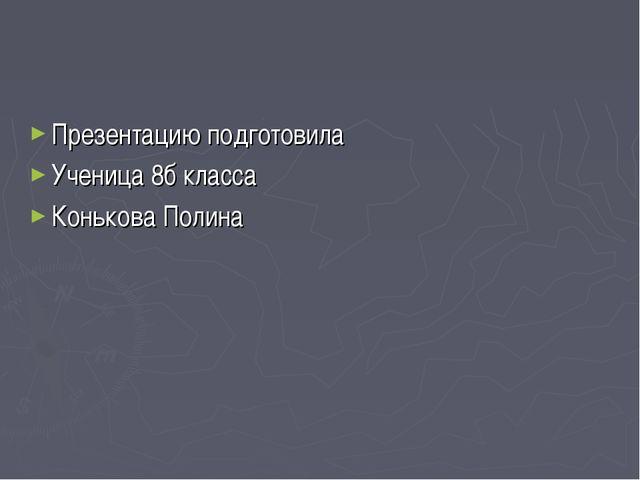 Презентацию подготовила Ученица 8б класса Конькова Полина