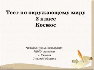 Тест по окружающему миру 2 класс Космос Чижова Ирина Викторовна МБОУ гимназия