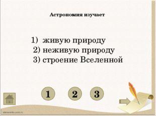 Астрономия изучает 1 3 2 1) живую природу 2) неживую природу 3) строение Все