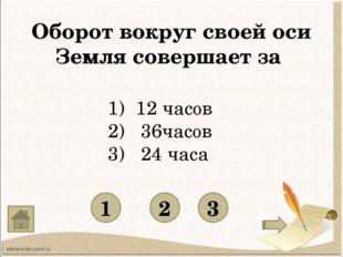 Оборот вокруг своей оси Земля совершает за 1 3 2 12 часов 2) 36часов 3) 24 ч