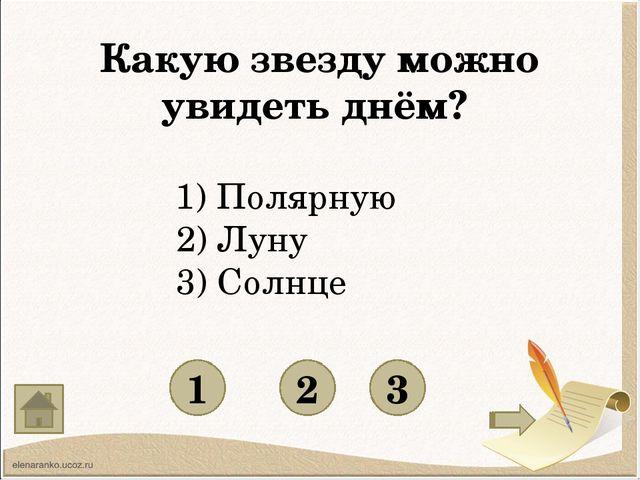 Какую звезду можно увидеть днём? 1 3 2 1) Полярную 2) Луну 3) Солнце
