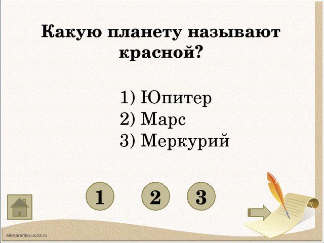 Какую планету называют красной? 1 3 2 1) Юпитер 2) Марс 3) Меркурий