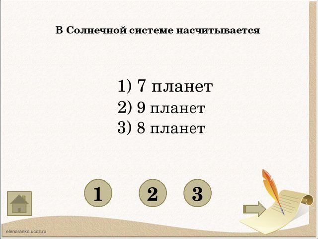 В Солнечной системе насчитывается 1 3 2 1) 7 планет 2) 9 планет 3) 8 планет