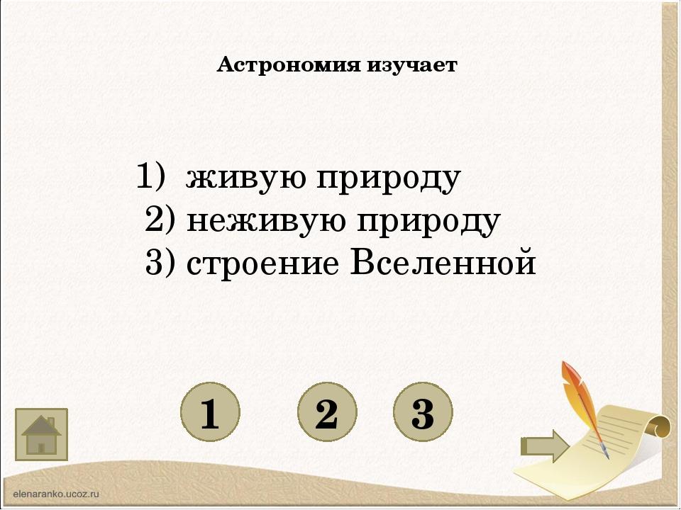 Астрономия изучает 1 3 2 1) живую природу 2) неживую природу 3) строение Все...
