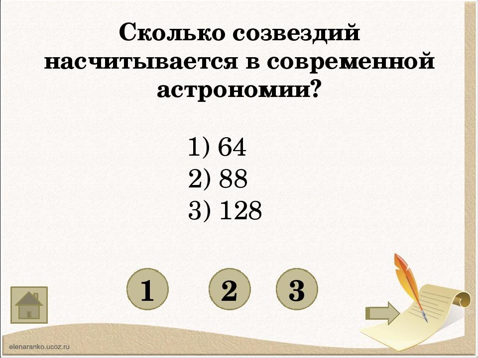 Сколько созвездий насчитывается в современной астрономии? 1 3 2 1) 64 2) 88...