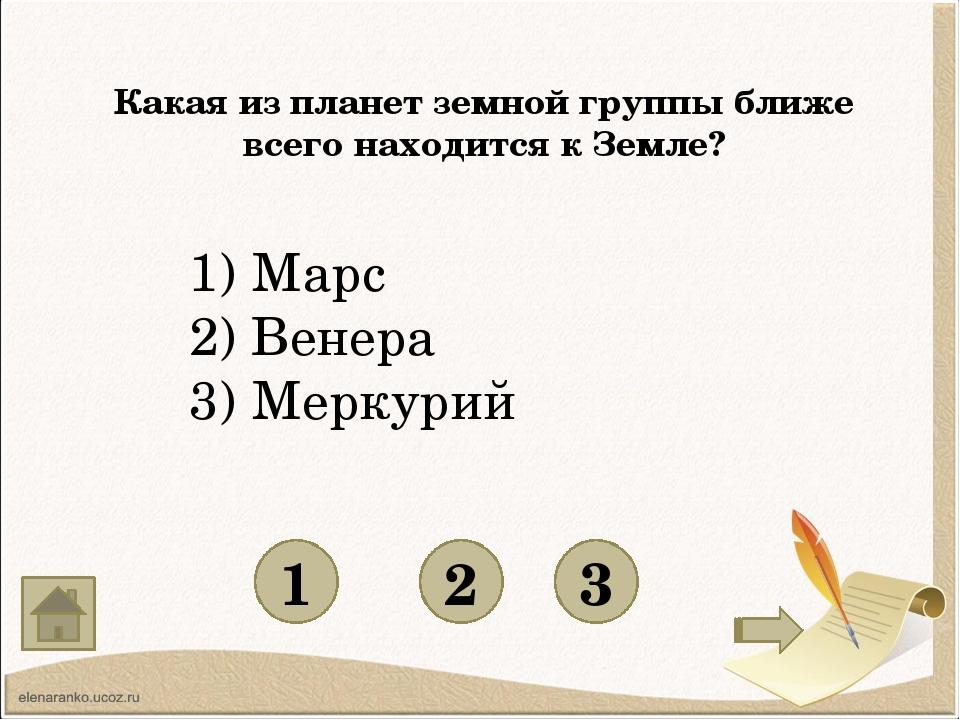 Какая из планет земной группы ближе всего находится к Земле? 1 3 2 1) Марс 2...